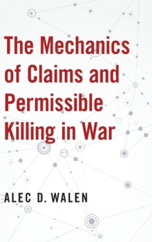 The Mechanics of Claims and Permissible Killing in War, Hardback Book