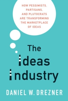 The Ideas Industry : How Pessimists, Partisans, and Plutocrats are Transforming the Marketplace of Ideas, Paperback / softback Book