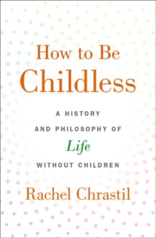 How to Be Childless : A History and Philosophy of Life Without Children, Hardback Book