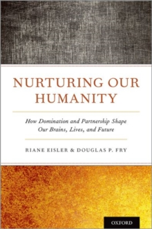 Nurturing Our Humanity : How Domination and Partnership Shape Our Brains, Lives, and Future, Hardback Book