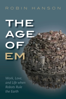 The Age of Em : Work, Love, and Life when Robots Rule the