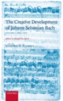 The Creative Development of Johann Sebastian Bach, Volume I: 1695-1717 : Music to Delight the Spirit, PDF eBook
