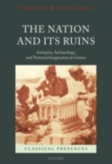 The Nation and its Ruins : Antiquity, Archaeology, and National Imagination in Greece, PDF eBook