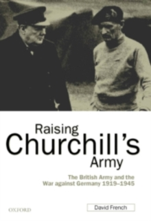 Raising Churchill's Army : The British Army and the War against Germany 1919-1945, PDF eBook
