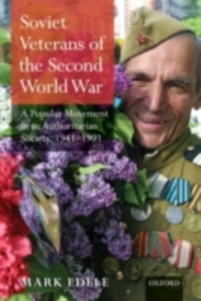 Soviet Veterans of the Second World War : A Popular Movement in an Authoritarian Society, 1941-1991, PDF eBook