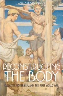 Reconstructing the Body : Classicism, Modernism, and the First World War, EPUB eBook