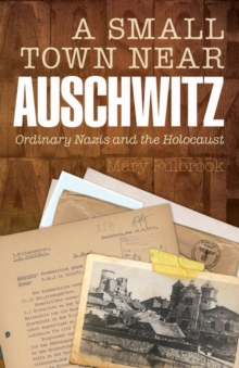 A Small Town Near Auschwitz : Ordinary Nazis and the Holocaust, EPUB eBook