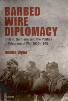 Barbed Wire Diplomacy : Britain, Germany, and the Politics of Prisoners of War 1939-1945, EPUB eBook