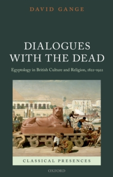 Dialogues with the Dead : Egyptology in British Culture and Religion, 1822-1922, PDF eBook
