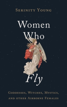 Women Who Fly : Goddesses, Witches, Mystics, and other Airborne Females, Hardback Book