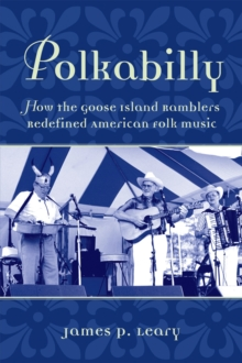 Polkabilly : How the Goose Island Ramblers Redefined American Folk Music, PDF eBook