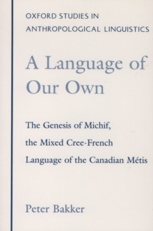 A Language of Our Own : The Genesis of Michif, the Mixed Cree-French Language of the Canadian Metis, PDF eBook