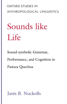 Sounds Like Life : Sound-Symbolic Grammar, Performance, and Cognition in Pastaza Quechua, PDF eBook