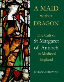 A Maid with a Dragon : The Cult of St Margaret of Antioch in Medieval England, Hardback Book