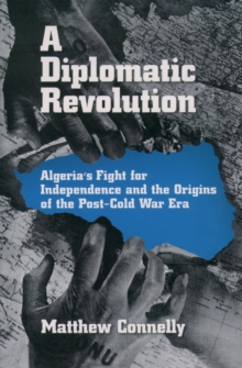 A Diplomatic Revolution : Algeria's Fight for Independence and the Origins of the Post-Cold War Era, PDF eBook