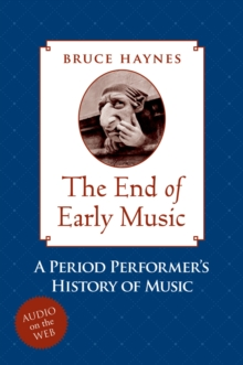The End of Early Music : A Period Performer's History of Music for the Twenty-First Century, PDF eBook