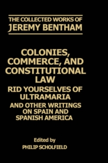 The Collected Works of Jeremy Bentham: Colonies, Commerce, and Constitutional Law : Rid Yourselves of Ultramaria and Other Writings on Spain and Spanish America, Hardback Book
