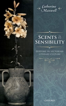 Scents and Sensibility : Perfume in Victorian Literary Culture, Hardback Book