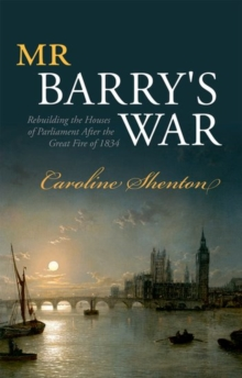 Mr Barry's War : Rebuilding the Houses of Parliament after the Great Fire of 1834, Hardback Book
