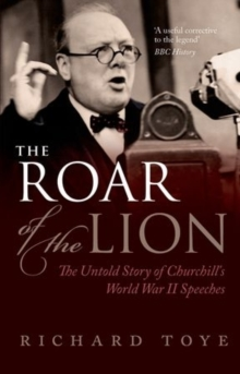 The Roar of the Lion : The Untold Story of Churchill's World War II Speeches, Paperback Book