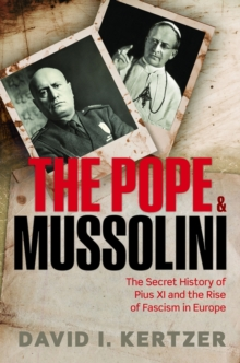 The Pope and Mussolini : The Secret History of Pius XI and the Rise of Fascism in Europe, Hardback Book