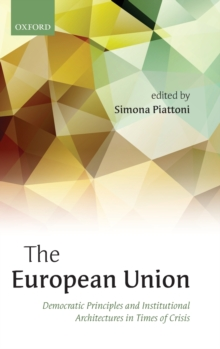 The European Union : Democratic Principles and Institutional Architectures in Times of Crisis, Hardback Book