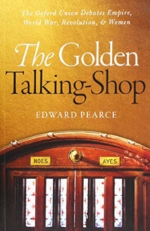 The Golden Talking-Shop : The Oxford Union Debates Empire, World War, Revolution, and Women, Paperback / softback Book