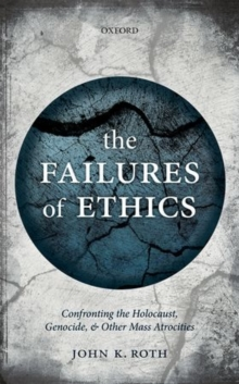 The Failures of Ethics : Confronting the Holocaust, Genocide, and Other Mass Atrocities, Hardback Book