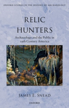 Relic Hunters : Archaeology and the Public in 19th Century America, Hardback Book