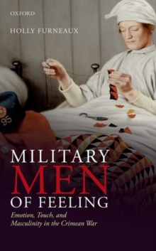 Military Men of Feeling : Emotion, Touch, and Masculinity in the Crimean War, Hardback Book