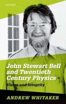 John Stewart Bell and Twentieth-Century Physics : Vision and Integrity, Hardback Book