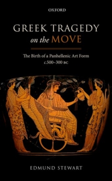 Greek Tragedy on the Move : The Birth of a Panhellenic Art Form c. 500-300 BC, Hardback Book