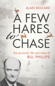 A Few Hares to Chase : The Economic Life and Times of Bill Phillips, Hardback Book