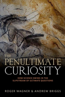 The Penultimate Curiosity : How Science Swims in the Slipstream of Ultimate Questions, Hardback Book