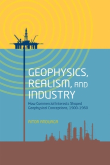 Geophysics, Realism, and Industry : How Commercial Interests Shaped Geophysical Conceptions, 1900-1960, Hardback Book