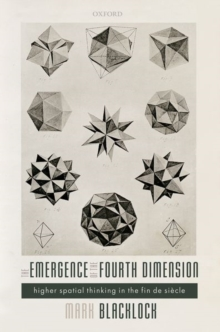 The Emergence of the Fourth Dimension : Higher Spatial Thinking in the Fin de Siecle, Hardback Book