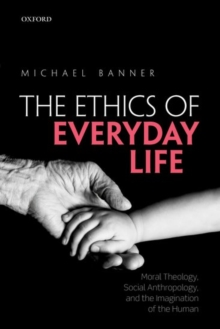 The Ethics of Everyday Life : Moral Theology, Social Anthropology, and the Imagination of the Human, Paperback / softback Book