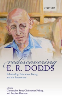 Rediscovering E. R. Dodds : Scholarship, Education, Poetry, and the Paranormal, Hardback Book