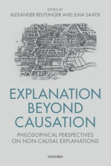 Explanation Beyond Causation : Philosophical Perspectives on Non-Causal Explanations, Hardback Book