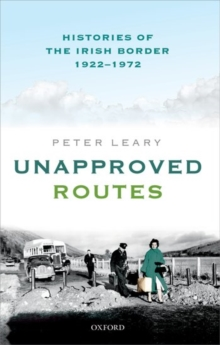 Unapproved Routes : Histories of the Irish Border, 1922-1972, Hardback Book