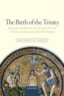 The Birth of the Trinity : Jesus, God, and Spirit in New Testament and Early Christian Interpretations of the Old Testament, Paperback Book