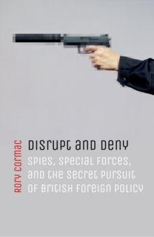 Disrupt and Deny : Spies, Special Forces, and the Secret Pursuit of British Foreign Policy, Hardback Book