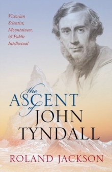 The Ascent of John Tyndall : Victorian Scientist, Mountaineer, and Public Intellectual, Hardback Book