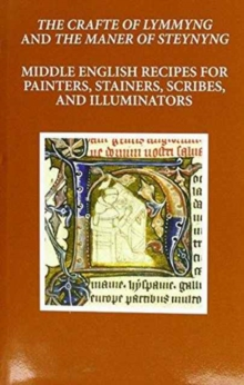 The Craft of Lymmyng and The Maner of Steynyng : Middle English Recipes for Painters, Stainers, Scribes, and Illuminators, Hardback Book