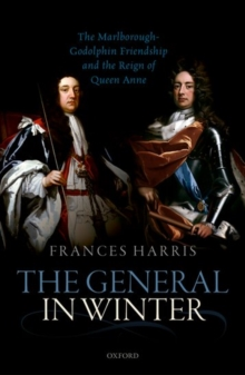 The General in Winter : The Marlborough-Godolphin Friendship and the Reign of Anne, Hardback Book