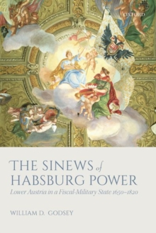 The Sinews of Habsburg Power : Lower Austria in a Fiscal-Military State 1650-1820, Hardback Book