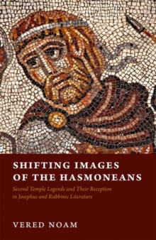 Shifting Images of the Hasmoneans : Second Temple Legends and Their Reception in Josephus and Rabbinic Literature, Hardback Book