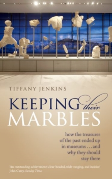 Keeping Their Marbles : How the Treasures of the Past Ended Up in Museums - And Why They Should Stay There, Paperback Book