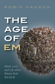 The Age of Em : Work, Love, and Life when Robots Rule the Earth, Paperback Book
