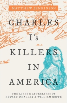 Charles I's Killers in America : The Lives and Afterlives of Edward Whalley and William Goffe, Hardback Book